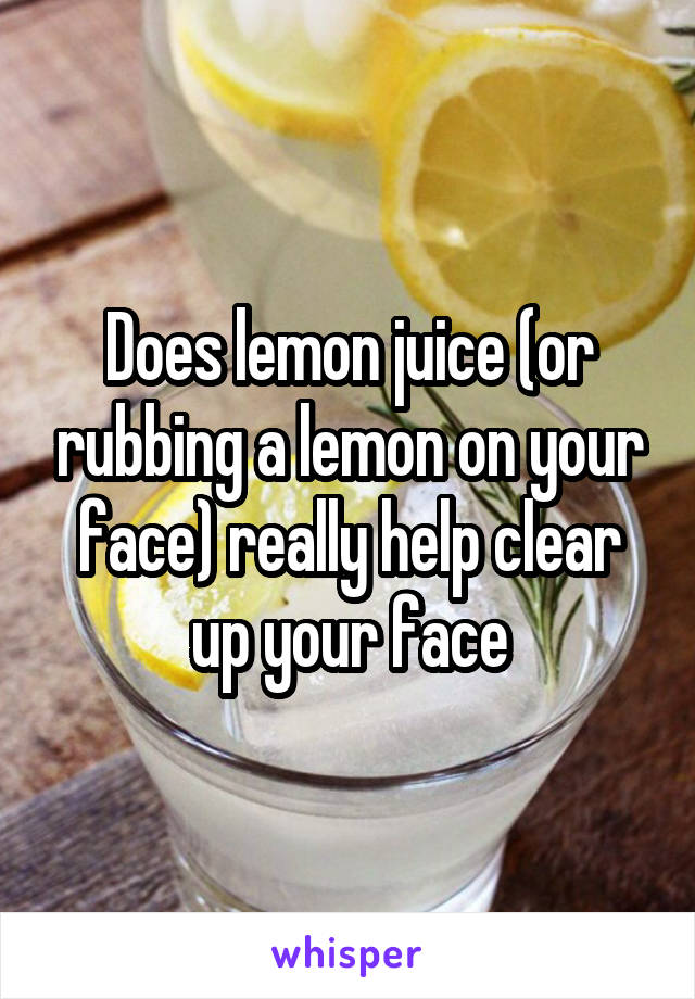 Does lemon juice (or rubbing a lemon on your face) really help clear up your face