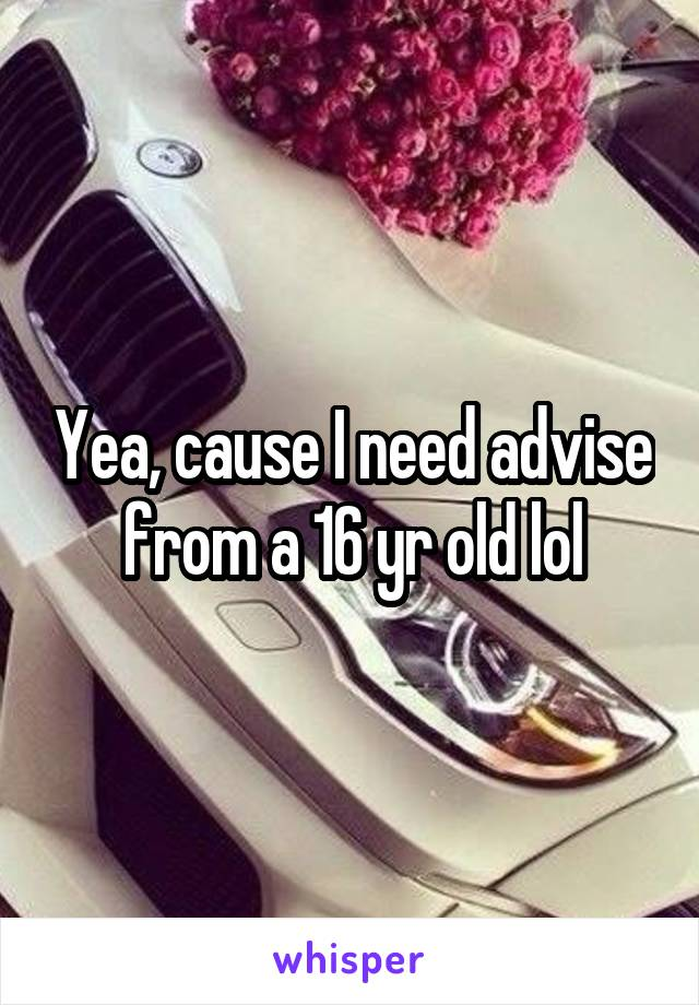 Yea, cause I need advise from a 16 yr old lol