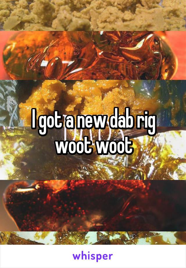 I got a new dab rig woot woot