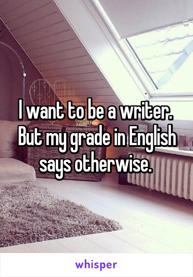 I want to be a writer.  But my grade in English says otherwise.