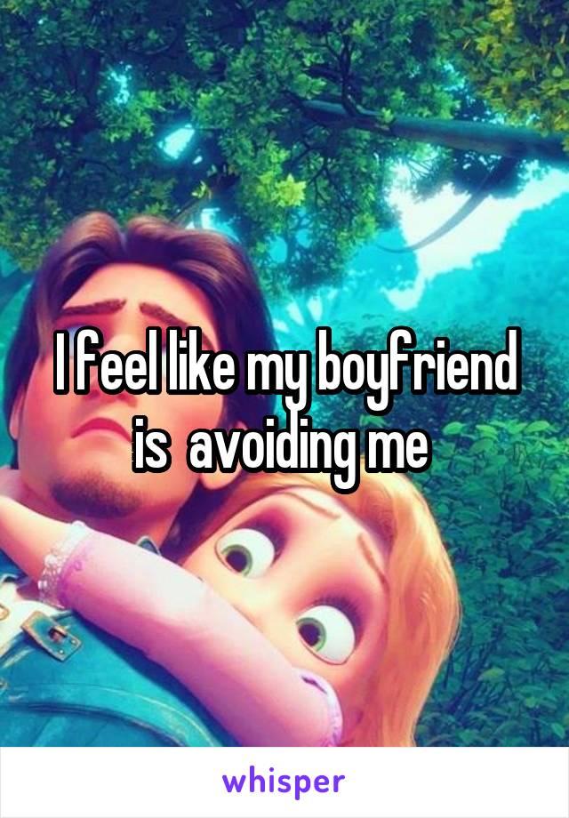 I feel like my boyfriend is  avoiding me