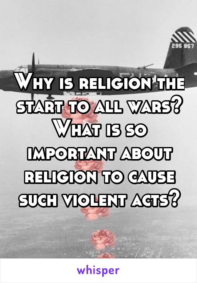 Why is religion the start to all wars? What is so important about religion to cause such violent acts?