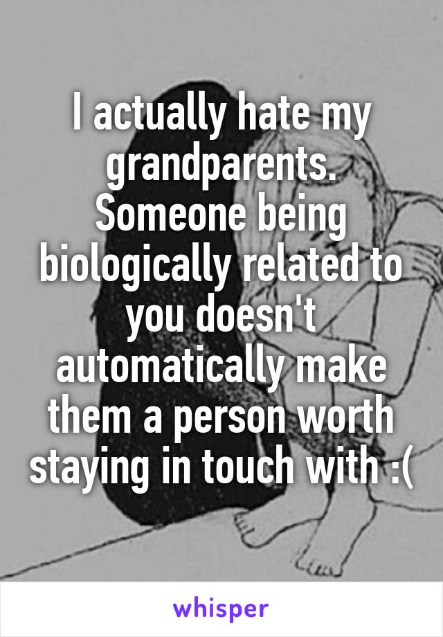 I actually hate my grandparents. Someone being biologically related to you doesn't automatically make them a person worth staying in touch with :(