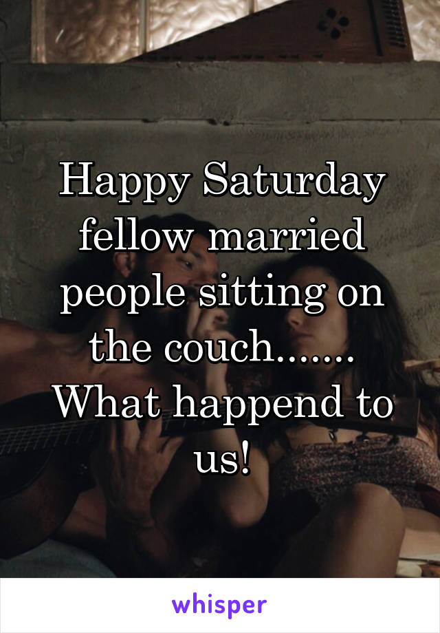 Happy Saturday fellow married people sitting on the couch....... What happend to us!