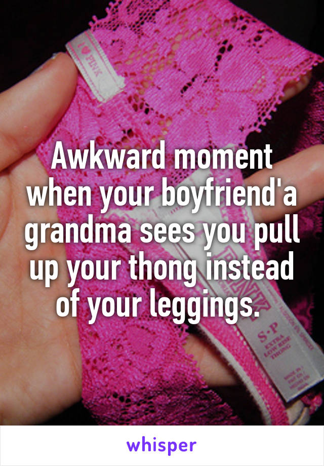Awkward moment when your boyfriend'a grandma sees you pull up your thong instead of your leggings.