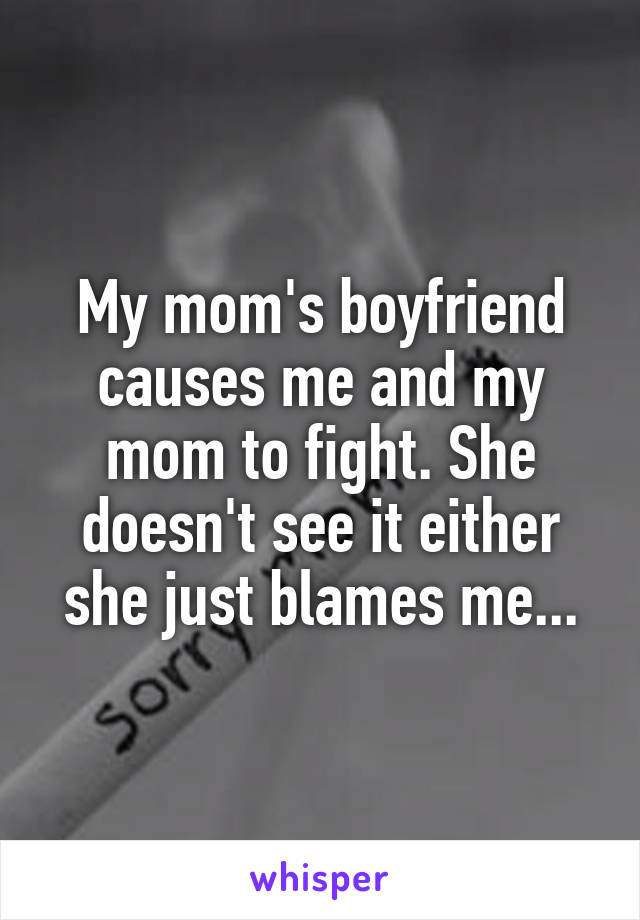 My mom's boyfriend causes me and my mom to fight. She doesn't see it either she just blames me...