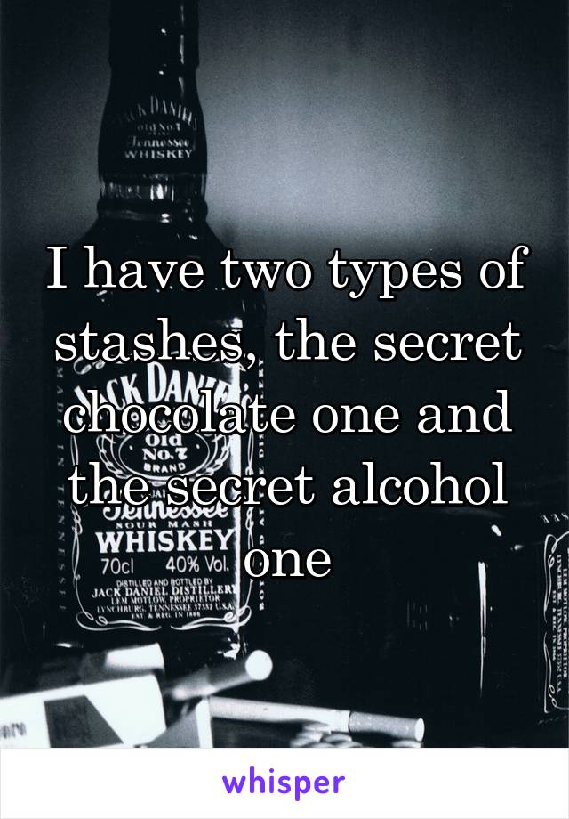 I have two types of stashes, the secret chocolate one and the secret alcohol one