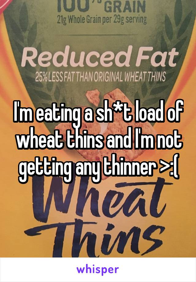 I'm eating a sh*t load of wheat thins and I'm not getting any thinner >:(