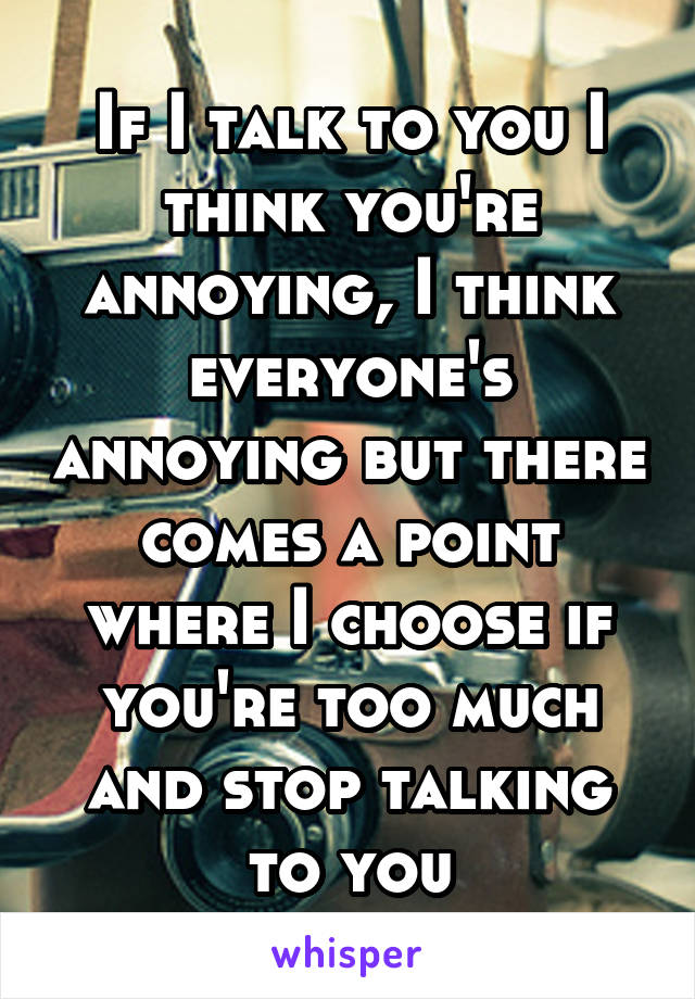 If I talk to you I think you're annoying, I think everyone's annoying but there comes a point where I choose if you're too much and stop talking to you
