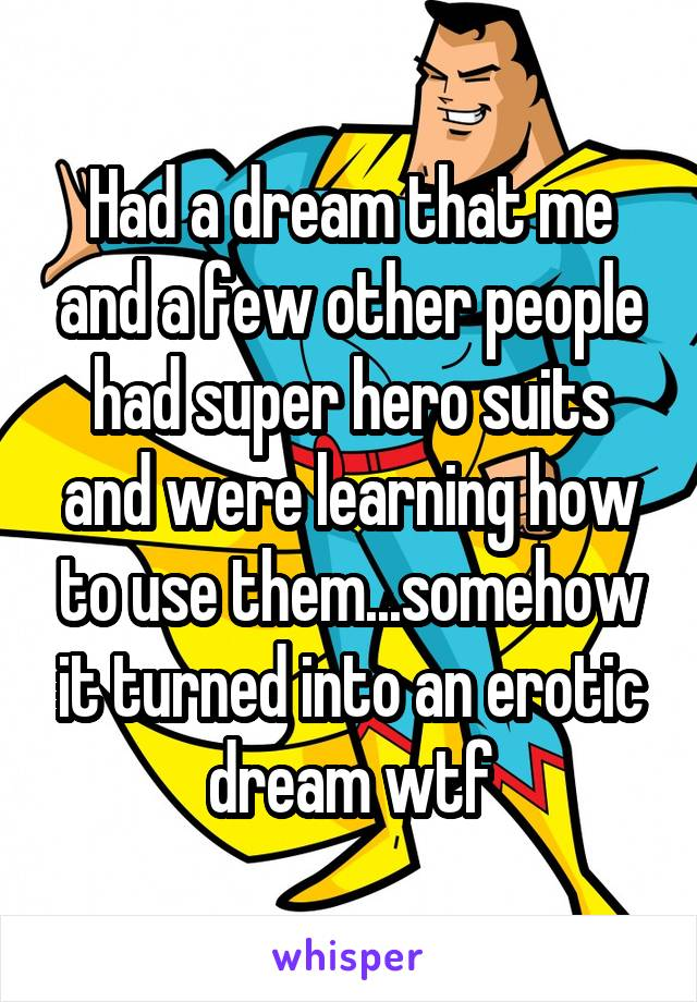 Had a dream that me and a few other people had super hero suits and were learning how to use them...somehow it turned into an erotic dream wtf