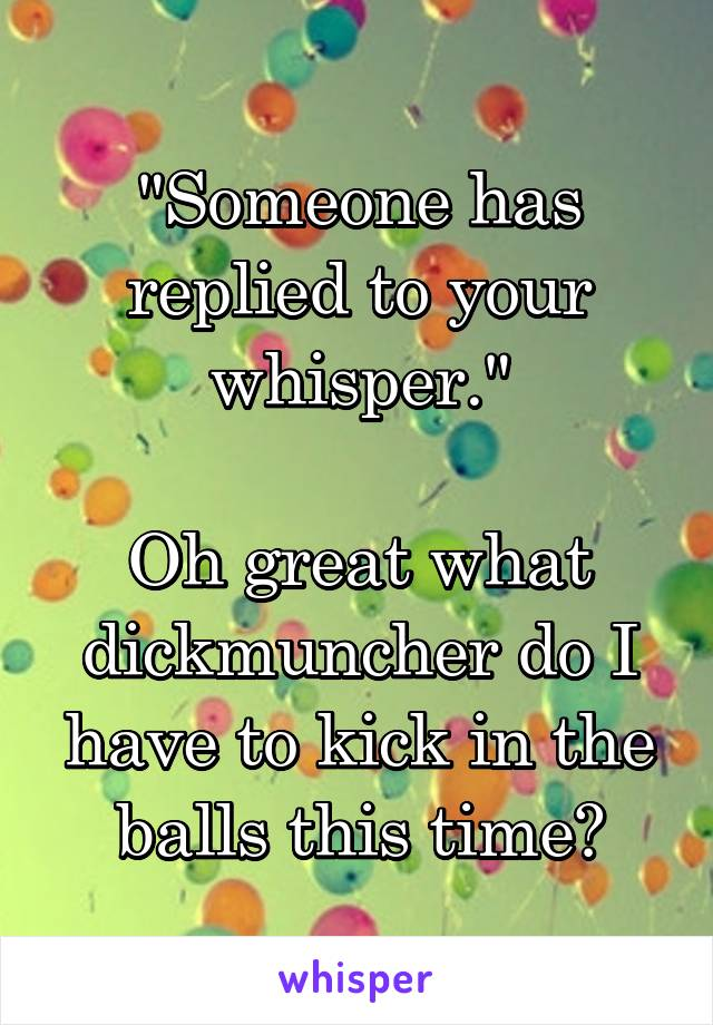 """""""Someone has replied to your whisper.""""  Oh great what dickmuncher do I have to kick in the balls this time?"""