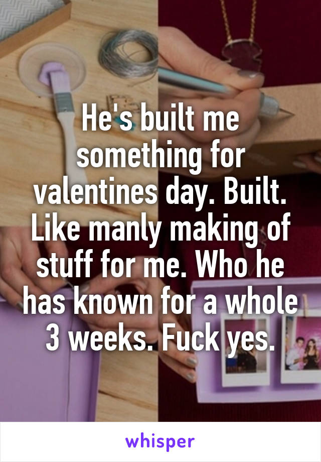 He's built me something for valentines day. Built. Like manly making of stuff for me. Who he has known for a whole 3 weeks. Fuck yes.