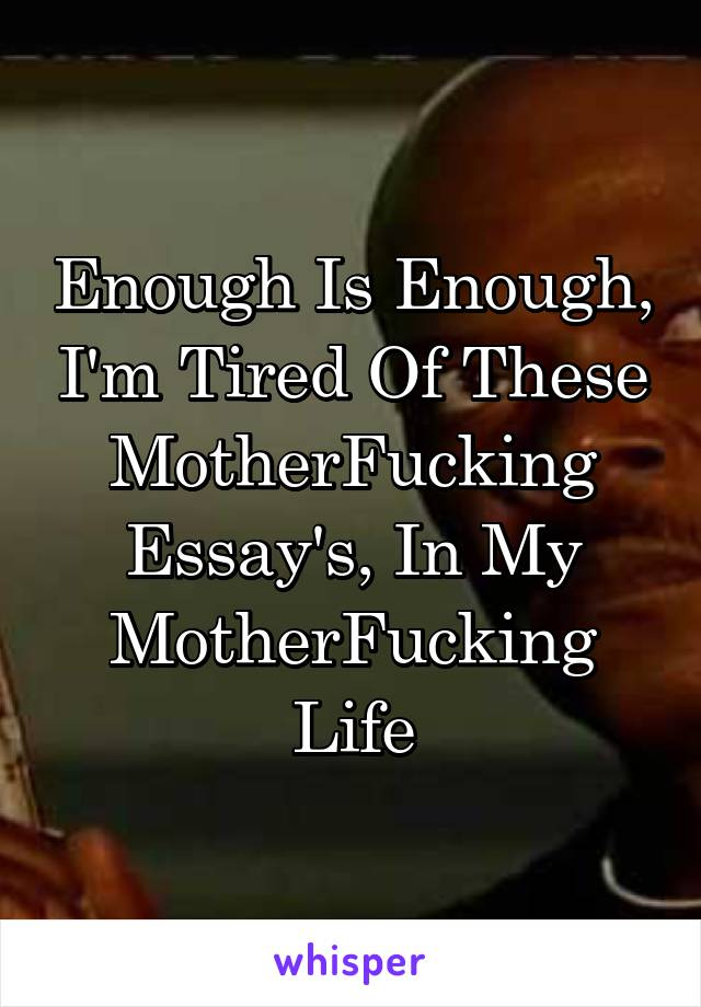 Enough Is Enough, I'm Tired Of These MotherFucking Essay's, In My MotherFucking Life