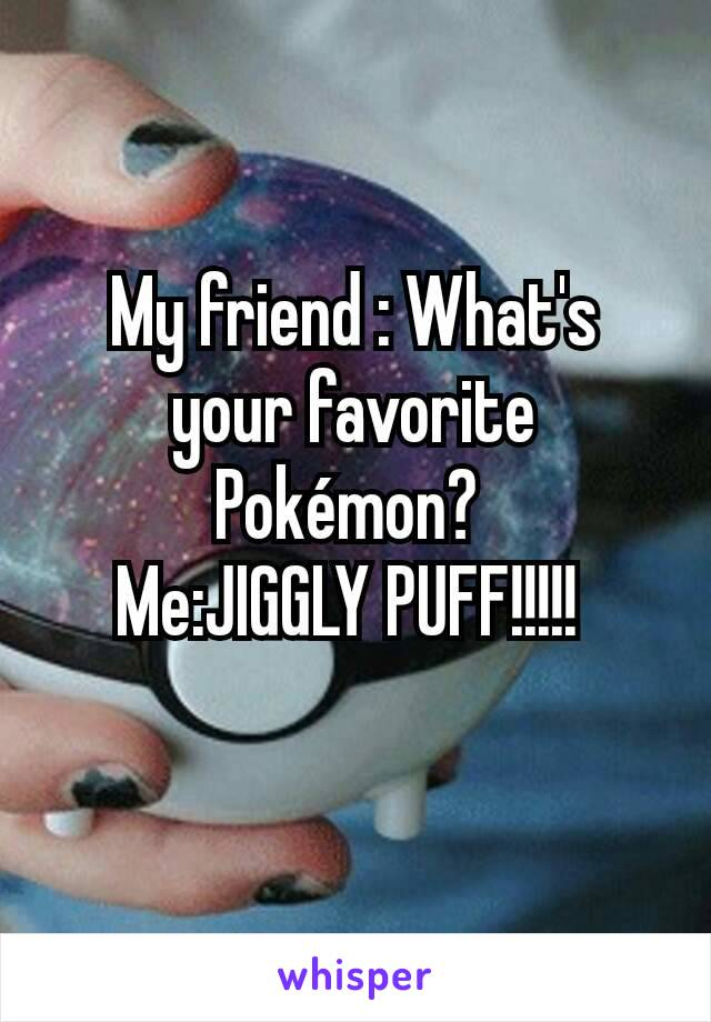 My friend : What's your favorite Pokémon?  Me:JIGGLY PUFF!!!!!