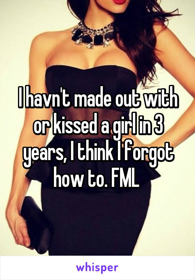 I havn't made out with or kissed a girl in 3 years, I think I forgot how to. FML