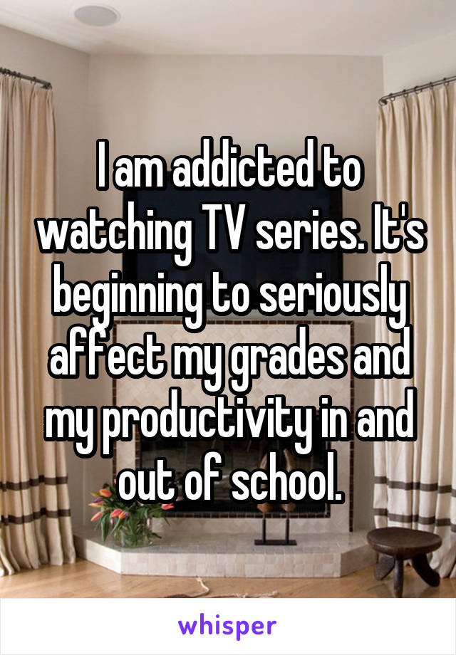 I am addicted to watching TV series. It's beginning to seriously affect my grades and my productivity in and out of school.