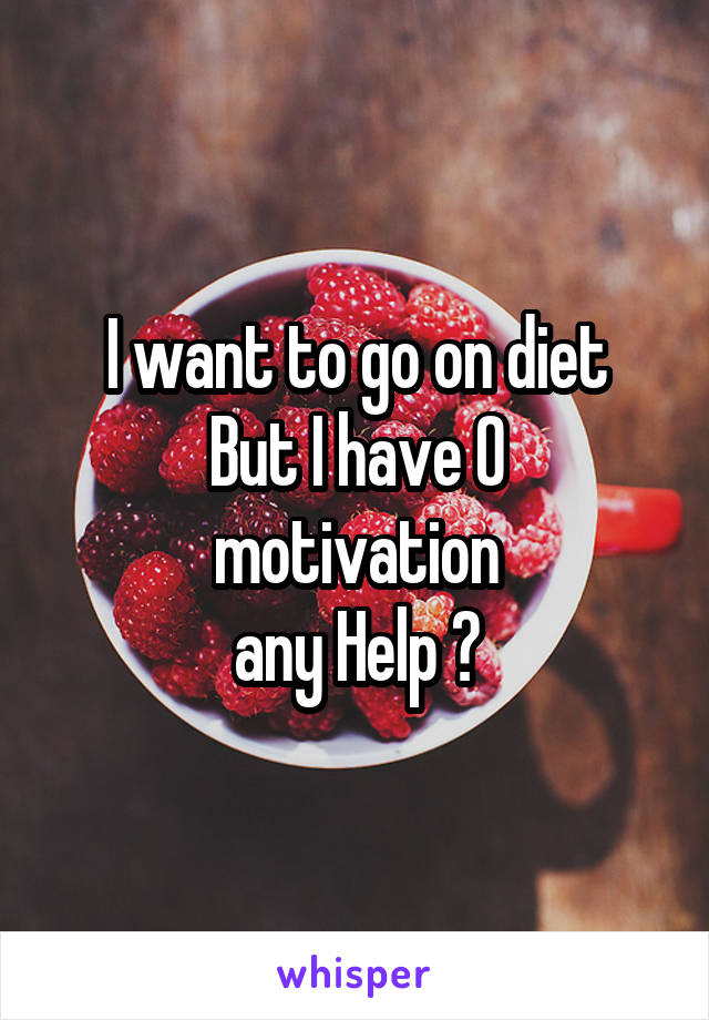 I want to go on diet But I have 0 motivation any Help ?