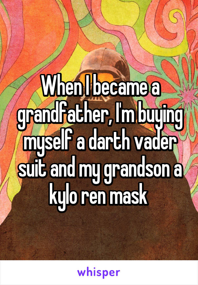 When I became a grandfather, I'm buying myself a darth vader suit and my grandson a kylo ren mask