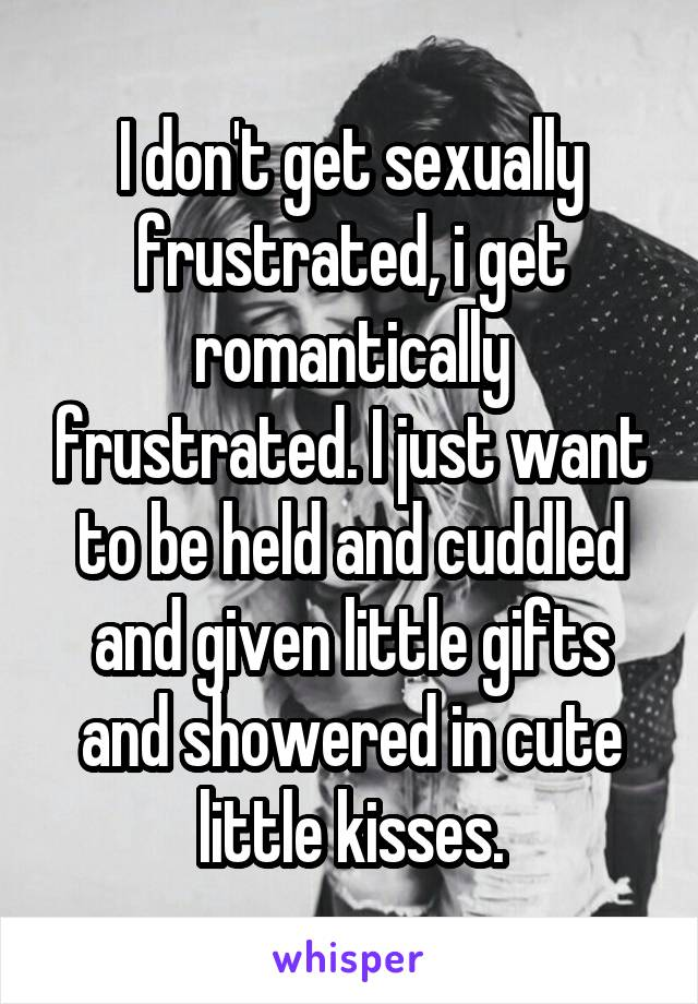 I don't get sexually frustrated, i get romantically frustrated. I just want to be held and cuddled and given little gifts and showered in cute little kisses.