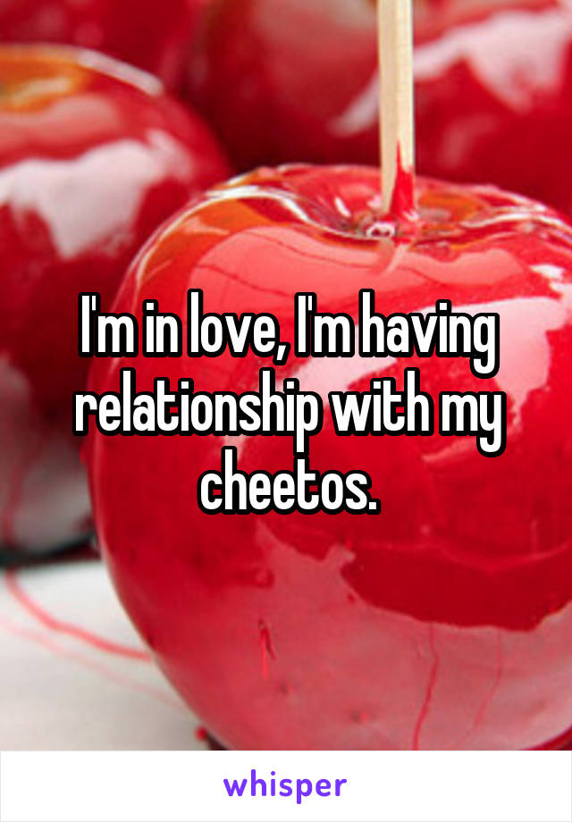 I'm in love, I'm having relationship with my cheetos.