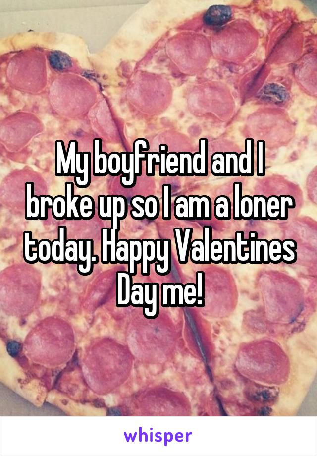 My boyfriend and I broke up so I am a loner today. Happy Valentines Day me!