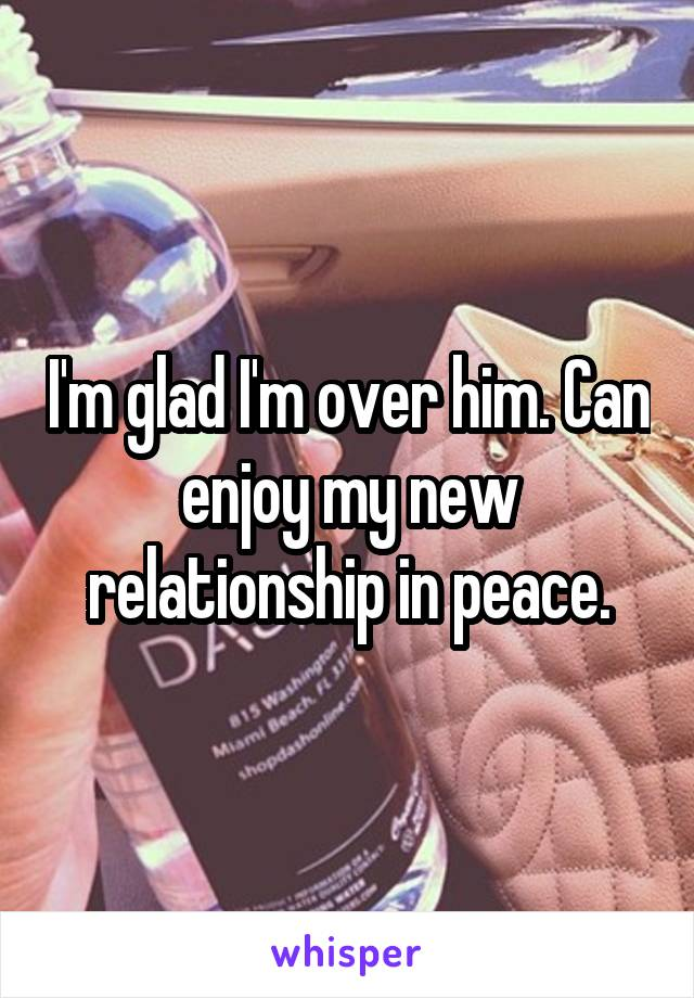 I'm glad I'm over him. Can enjoy my new relationship in peace.