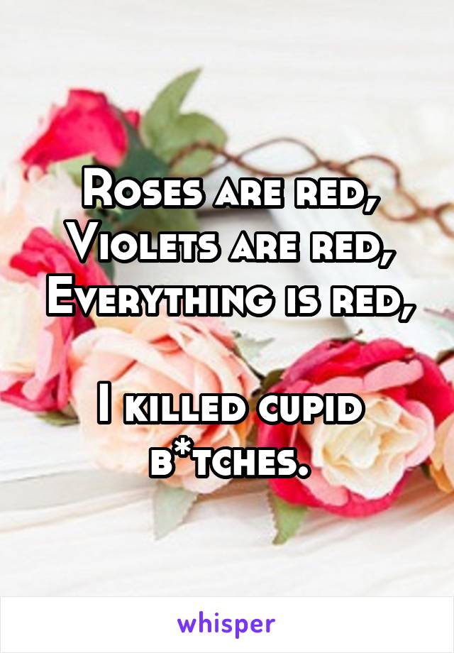 Roses are red, Violets are red, Everything is red,  I killed cupid b*tches.