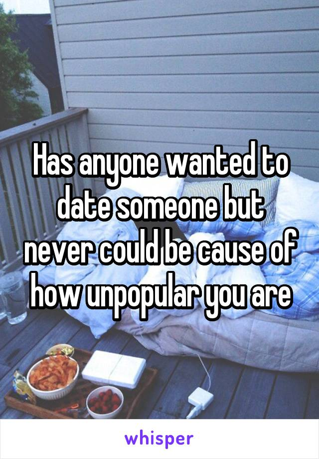 Has anyone wanted to date someone but never could be cause of how unpopular you are