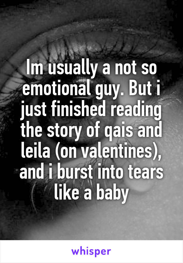 Im usually a not so emotional guy. But i just finished reading the story of qais and leila (on valentines), and i burst into tears like a baby
