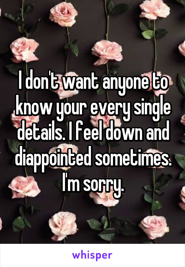 I don't want anyone to know your every single details. I feel down and diappointed sometimes. I'm sorry.