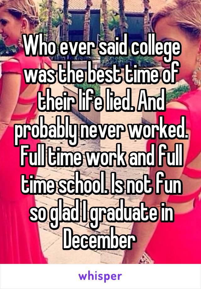 Who ever said college was the best time of their life lied. And probably never worked. Full time work and full time school. Is not fun so glad I graduate in December