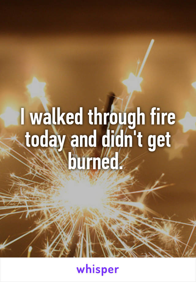 I walked through fire today and didn't get burned.