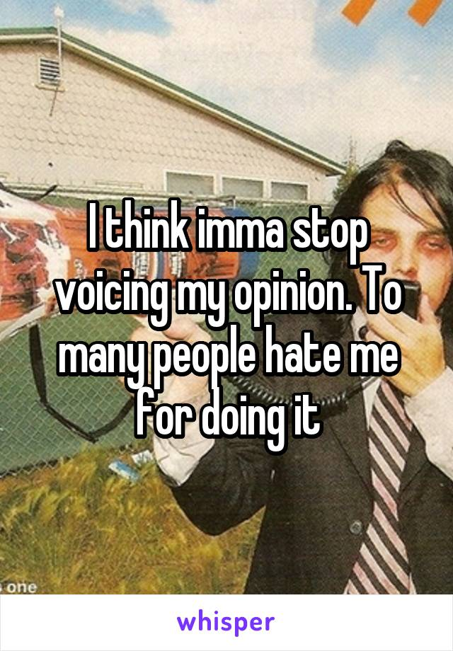 I think imma stop voicing my opinion. To many people hate me for doing it