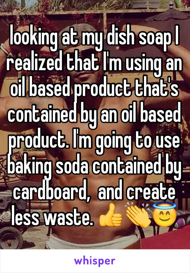 looking at my dish soap I realized that I'm using an oil based product that's contained by an oil based product. I'm going to use baking soda contained by cardboard,  and create less waste. 👍👏😇