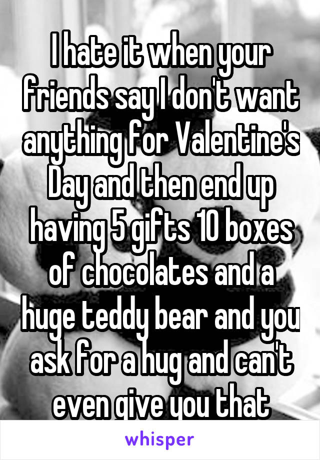I hate it when your friends say I don't want anything for Valentine's Day and then end up having 5 gifts 10 boxes of chocolates and a huge teddy bear and you ask for a hug and can't even give you that