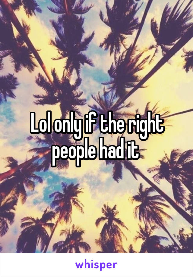 Lol only if the right people had it