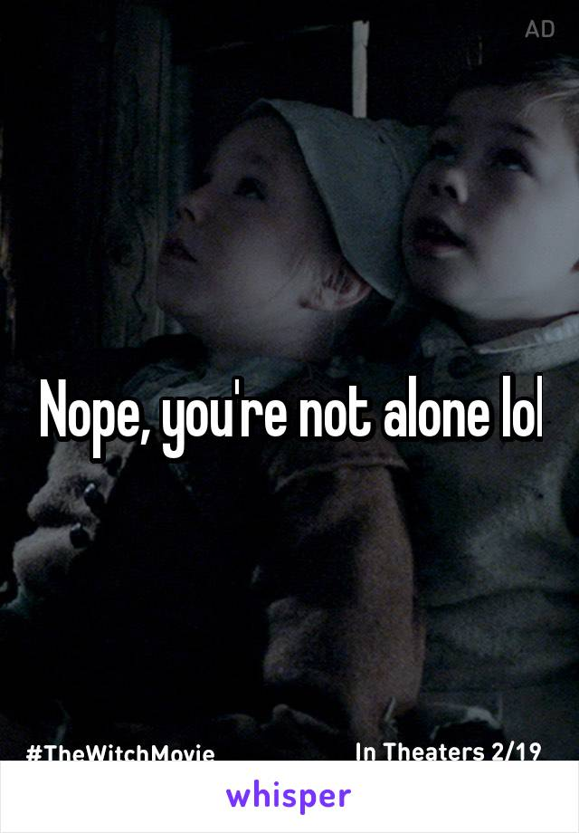 Nope, you're not alone lol