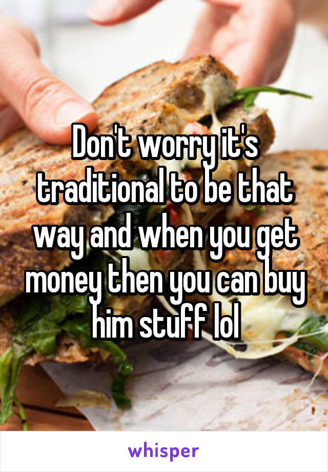 Don't worry it's traditional to be that way and when you get money then you can buy him stuff lol