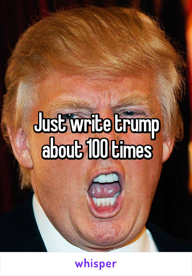 Just write trump about 100 times