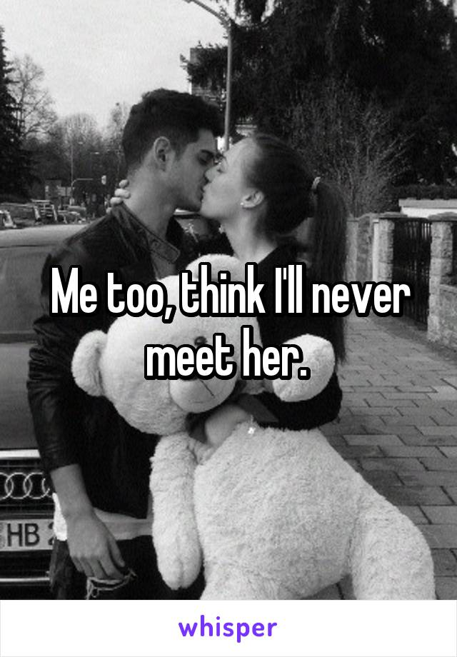 Me too, think I'll never meet her.
