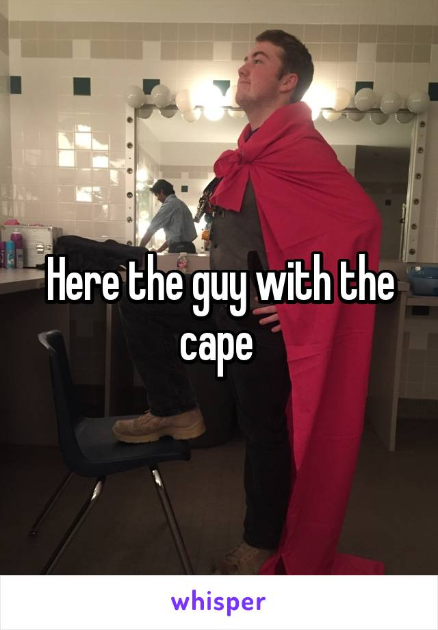 Here the guy with the cape