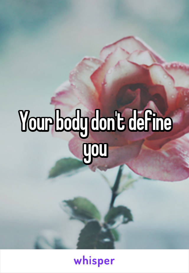 Your body don't define you