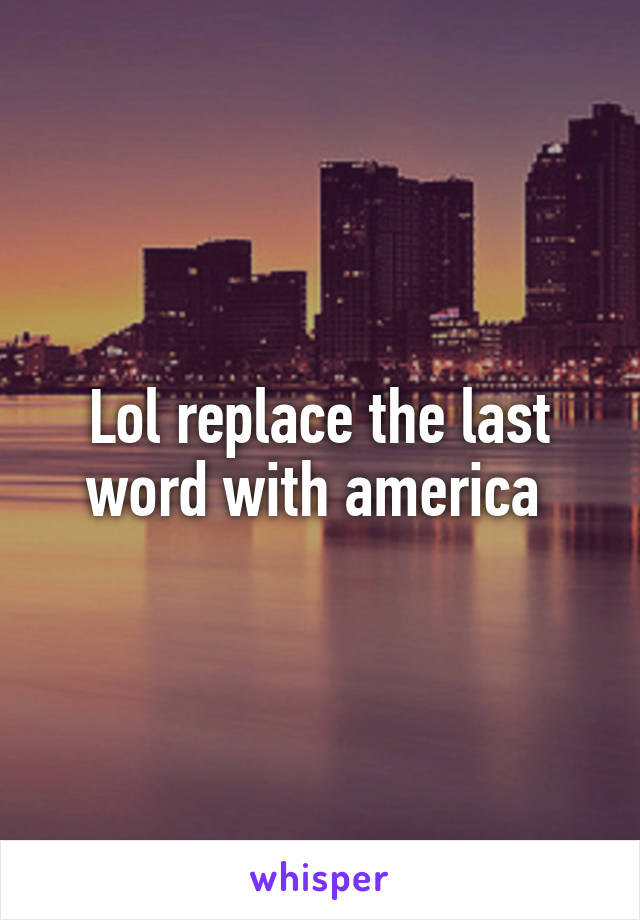 Lol replace the last word with america