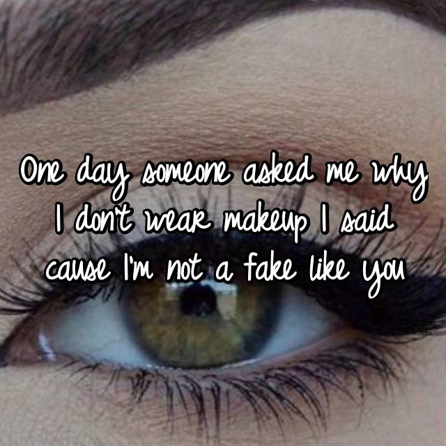 One day someone asked me why I don't wear makeup I said cause I'm not a fake like you