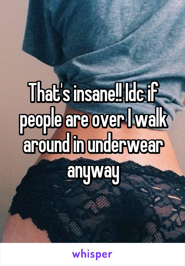 That's insane!! Idc if people are over I walk around in underwear anyway