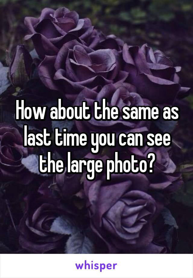 How about the same as last time you can see the large photo?