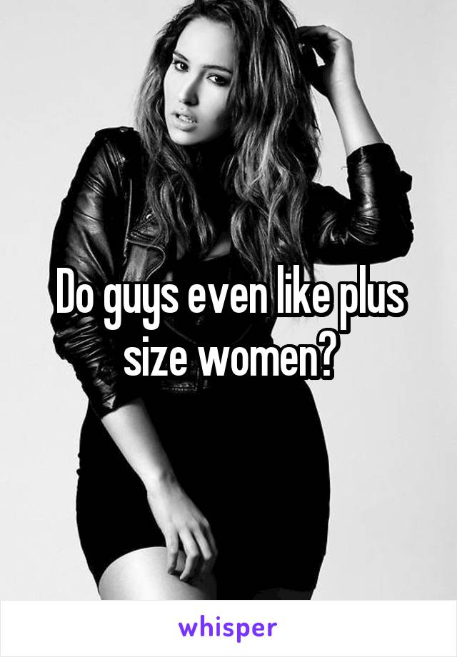 Do guys like plus size women