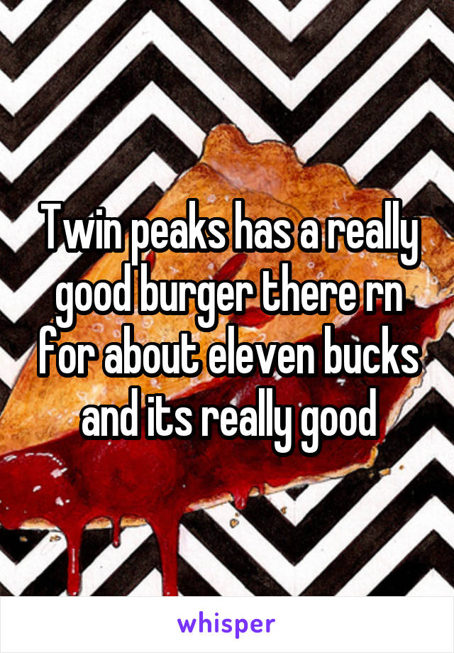 Twin peaks has a really good burger there rn for about eleven bucks and its really good