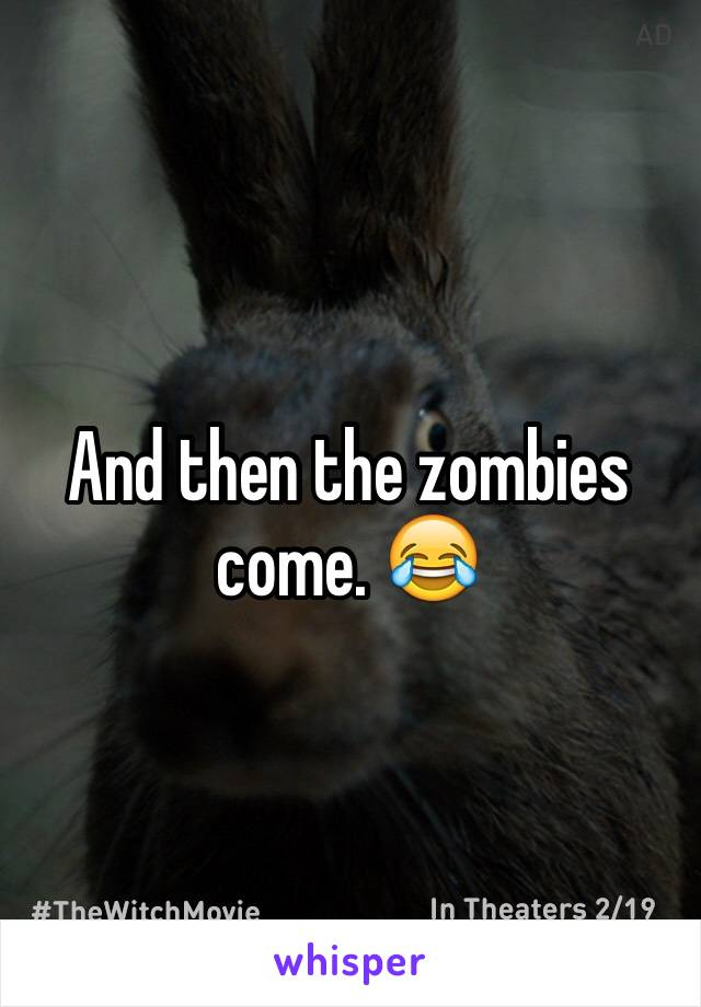 And then the zombies come. 😂