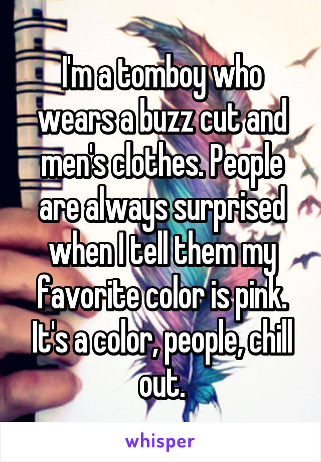 I'm a tomboy who wears a buzz cut and men's clothes. People are always surprised when I tell them my favorite color is pink. It's a color, people, chill out.